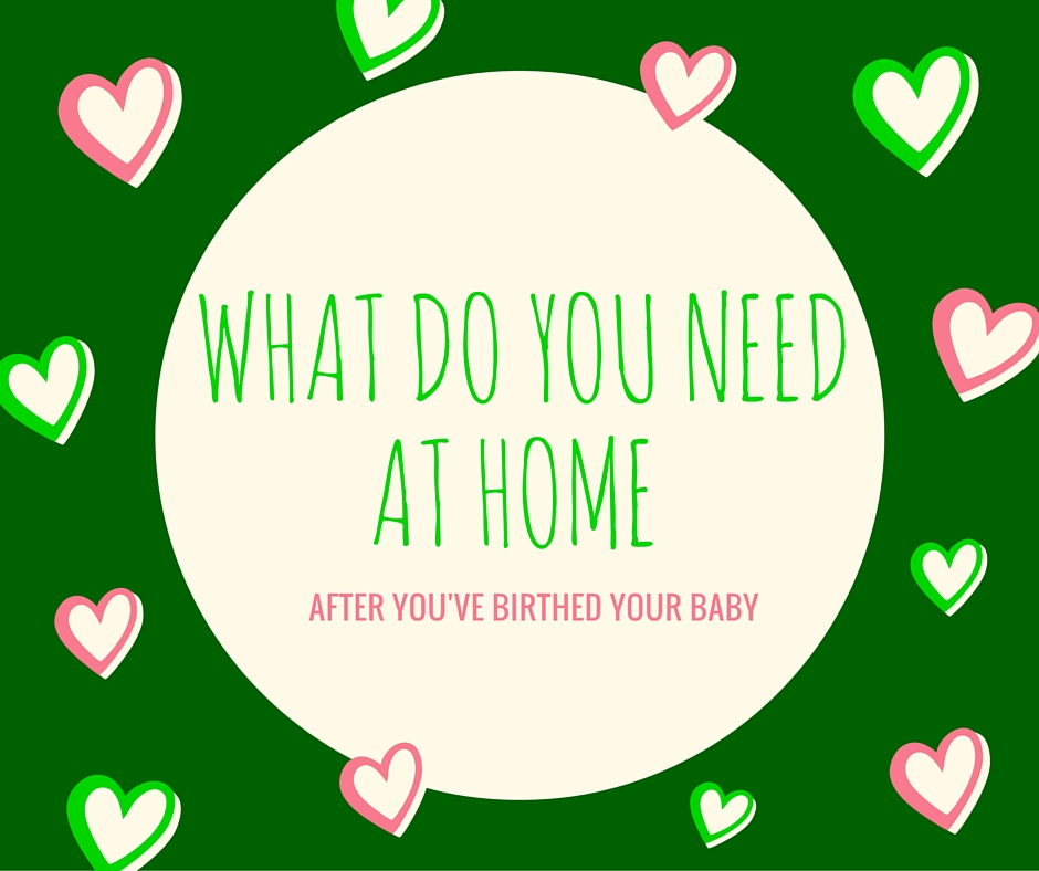What do you need at home AFTER you've birthed your baby